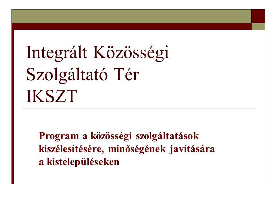 Integrált Közösségi Szolgáltató Tér IKSZT Program a közösségi szolgáltatások kiszélesítésére, minőségének javítására a kistelepüléseken