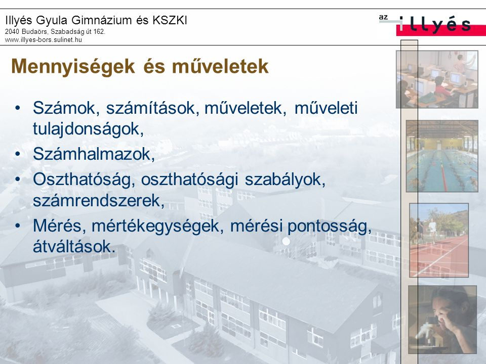Illyés Gyula Gimnázium és KSZKI 2040 Budaörs, Szabadság út 162. www.illyes-bors.sulinet.hu Mennyiségek és műveletek •Számok, számítások, műveletek, mű