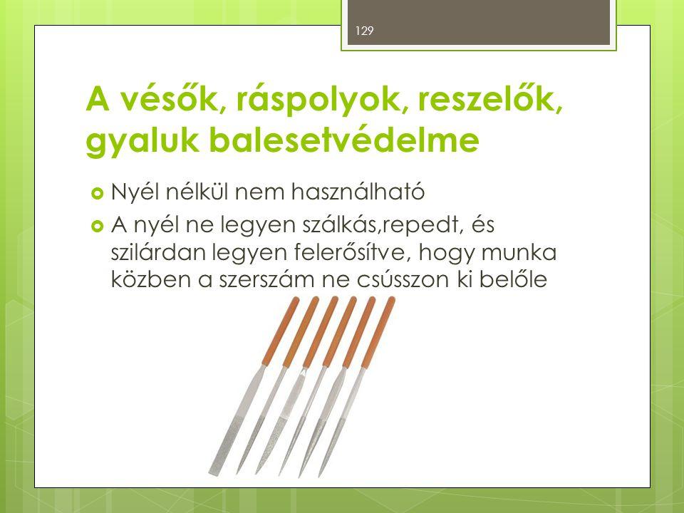 A vésők, ráspolyok, reszelők, gyaluk balesetvédelme  Nyél nélkül nem használható  A nyél ne legyen szálkás,repedt, és szilárdan legyen felerősítve,