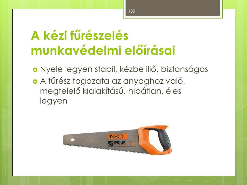 A kézi fűrészelés munkavédelmi előírásai  Nyele legyen stabil, kézbe illő, biztonságos  A fűrész fogazata az anyaghoz való, megfelelő kialakítású, h