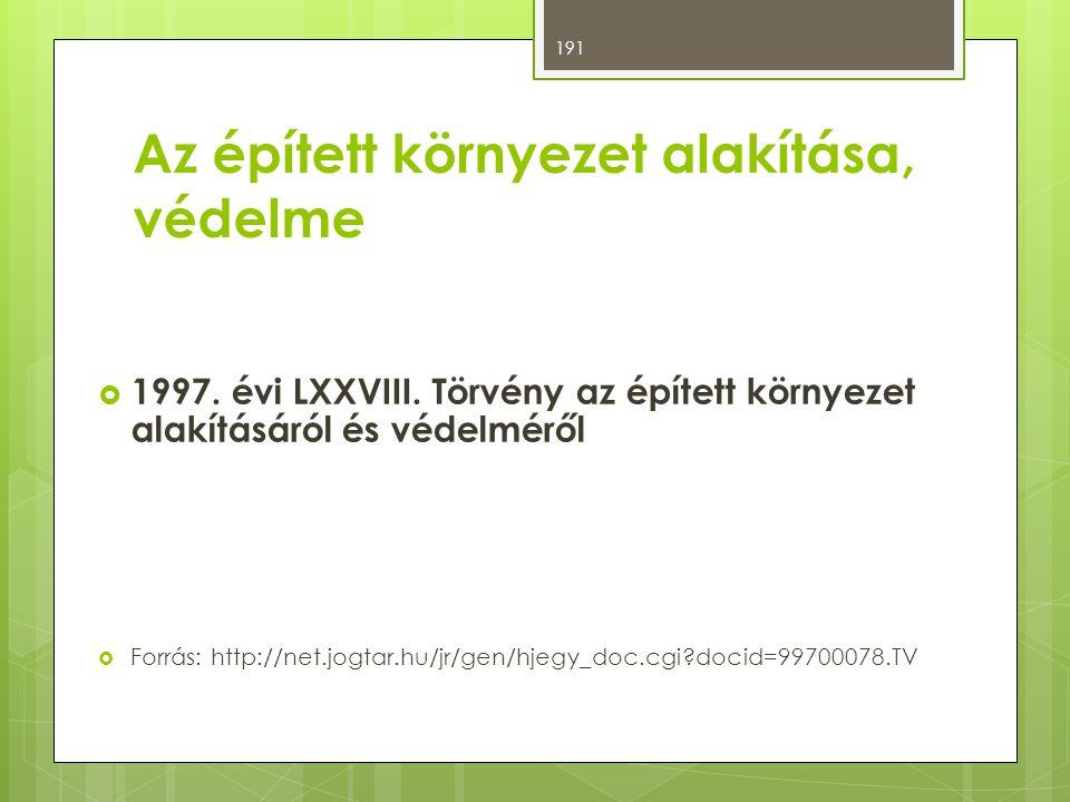Az épített környezet alakítása, védelme  1997. évi LXXVIII. Törvény az épített környezet alakításáról és védelméről  Forrás: http://net.jogtar.hu/jr