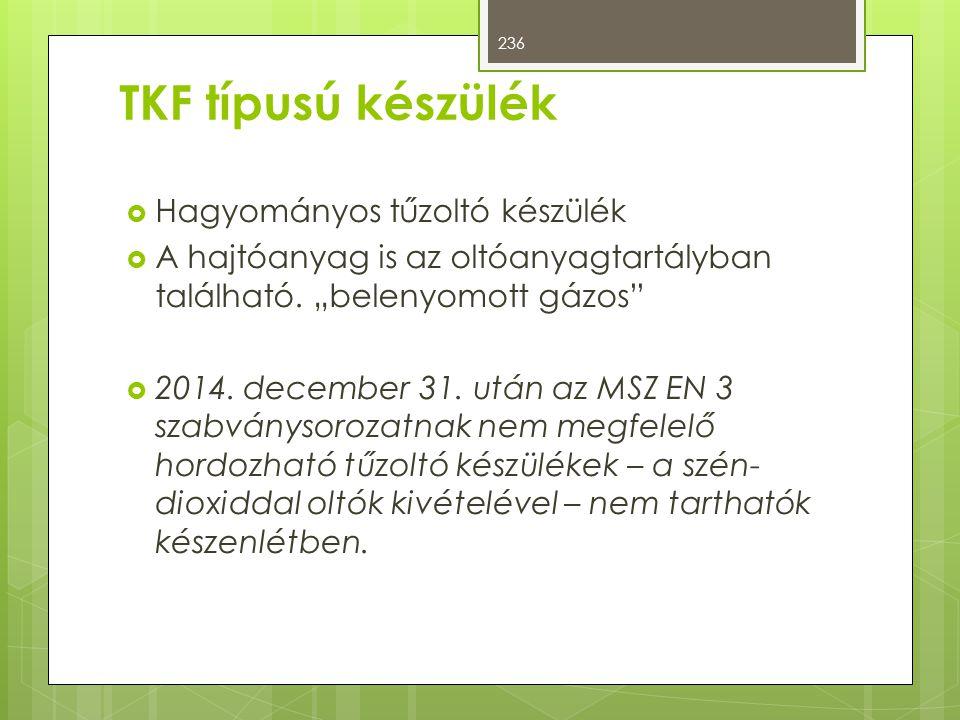 """TKF típusú készülék  Hagyományos tűzoltó készülék  A hajtóanyag is az oltóanyagtartályban található. """"belenyomott gázos""""  2014. december 31. után a"""