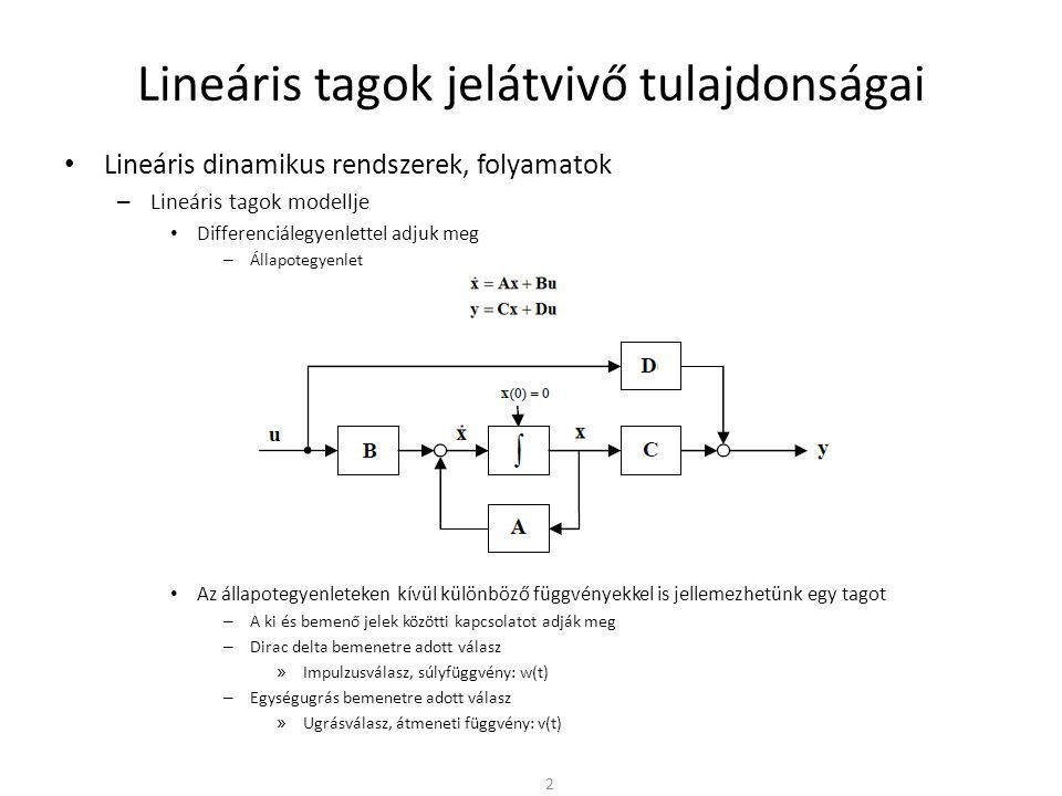 Lineáris tagok jelátvivő tulajdonságai • Lineáris dinamikus rendszerek, folyamatok – Lineáris tagok modellje • Differenciálegyenlettel adjuk meg – Állapotegyenlet • Az állapotegyenleteken kívül különböző függvényekkel is jellemezhetünk egy tagot – A ki és bemenő jelek közötti kapcsolatot adják meg – Dirac delta bemenetre adott válasz » Impulzusválasz, súlyfüggvény: w(t) – Egységugrás bemenetre adott válasz » Ugrásválasz, átmeneti függvény: v(t) 2
