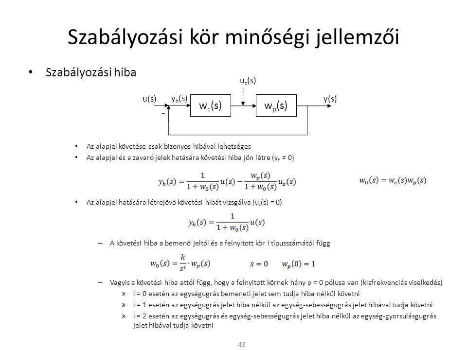 Szabályozási kör minőségi jellemzői • Szabályozási hiba • Az alapjel követése csak bizonyos hibával lehetséges • Az alapjel és a zavaró jelek hatására követési hiba jön létre (y h ≠ 0) • Az alapjel hatására létrejövő követési hibát vizsgálva (u z (s) = 0) – A követési hiba a bemenő jeltől és a felnyitott kör i típusszámától függ – Vagyis a követési hiba attól függ, hogy a felnyitott körnek hány p = 0 pólusa van (kisfrekvenciás viselkedés) » i = 0 esetén az egységugrás bemeneti jelet sem tudja hiba nélkül követni » i = 1 esetén az egységugrás jelet hiba nélkül az egység-sebességugrás jelet hibával tudja követni » i = 2 esetén az egységugrás és egység-sebességugrás jelet hiba nélkül az egység-gyorsulásgugrás jelet hibával tudja követni 43 w c (s) - w p (s) y(s) u z (s) y h (s) u(s)