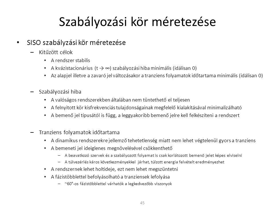 Szabályozási kör méretezése • SISO szabályzási kör méretezése – Kitűzött célok • A rendszer stabilis • A kvázistacionárius (t → ∞) szabályozási hiba minimális (idálisan 0) • Az alapjel illetve a zavaró jel változásakor a tranziens folyamatok időtartama minimális (idálisan 0) – Szabályozási hiba • A valóságos rendszerekben általában nem tüntethető el teljesen • A felnyitott kör kisfrekvenciás tulajdonságainak megfelelő kialakításával minimalizálható • A bemenő jel típusától is függ, a leggyakoribb bemenő jelre kell felkészíteni a rendszert – Tranziens folyamatok időtartama • A dinamikus rendszerekre jellemző tehetetlenség miatt nem lehet végtelenül gyors a tranziens • A bemeneti jel ideiglenes megnövelésével csökkenthető – A beavatkozó szervek és a szabályozott folyamat is csak korlátozott bemenő jelet képes elviselni – A túlvezérlés káros következményekkel járhat, túlzott energia felvételt eredményezhet • A rendszernek lehet holtideje, ezt nem lehet megszüntetni • A fázistöbblettel befolyásolható a tranziensek lefolyása – ~60°-os fázistöbblettel várhatók a legkedvezőbb viszonyok 45