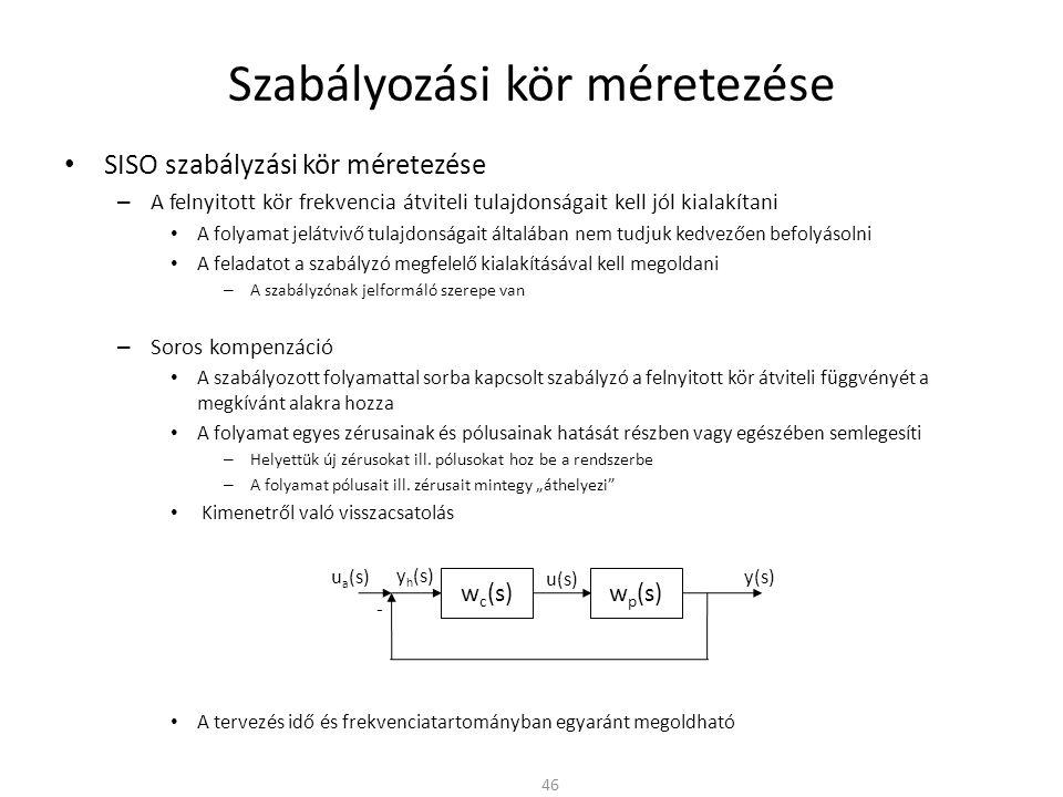 Szabályozási kör méretezése • SISO szabályzási kör méretezése – A felnyitott kör frekvencia átviteli tulajdonságait kell jól kialakítani • A folyamat jelátvivő tulajdonságait általában nem tudjuk kedvezően befolyásolni • A feladatot a szabályzó megfelelő kialakításával kell megoldani – A szabályzónak jelformáló szerepe van – Soros kompenzáció • A szabályozott folyamattal sorba kapcsolt szabályzó a felnyitott kör átviteli függvényét a megkívánt alakra hozza • A folyamat egyes zérusainak és pólusainak hatását részben vagy egészében semlegesíti – Helyettük új zérusokat ill.