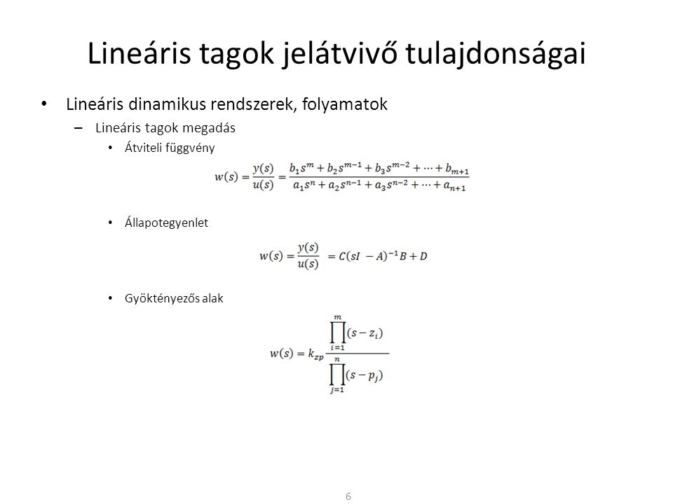 Lineáris tagok jelátvivő tulajdonságai • Lineáris dinamikus rendszerek, folyamatok – Frekvencia átviteli függvény • Bode diagram – Elsőfokú gyöktényezőre » Az amplitúdó görbe meredeksége 20dB/dek illetve -20dB/dek » A fázis 0 ° és 90° illetve 0 ° és -90° között változik – Másodfokú gyöktényezőre » Az amplitúdó görbe meredeksége 40dB/dek – A gyöktényezők ismeretében közelítő Bode diagram rajzolható – Törésfrekvenciák: » 0,1 rad/sec [20dB/dek] » 1 rad/sec [-20dB/dek] » 10 rad/sec [-40dB/dek] – Az  = 0 körfrekvencián az amplitúdó menet  = 0 behelyettesítéssel számítható » w(0) = 0,1/100 = 1/1000 [-60dB] 17