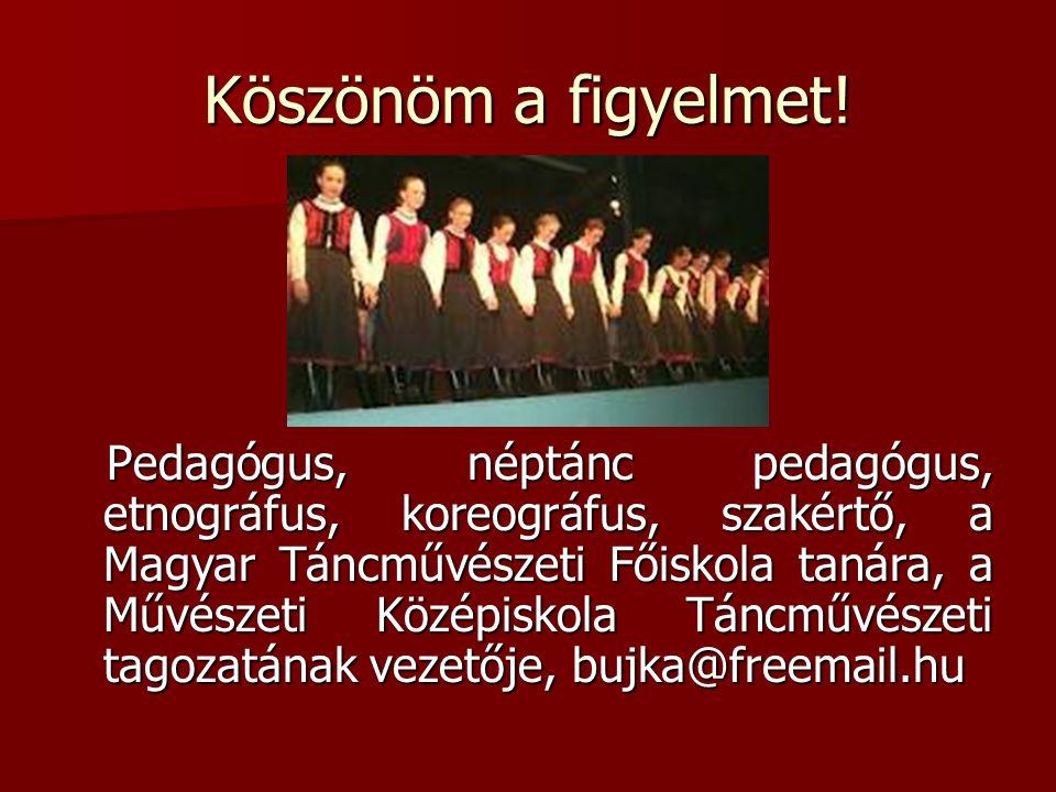 Köszönöm a figyelmet! Pedagógus, néptánc pedagógus, etnográfus, koreográfus, szakértő, a Magyar Táncművészeti Főiskola tanára, a Művészeti Középiskola