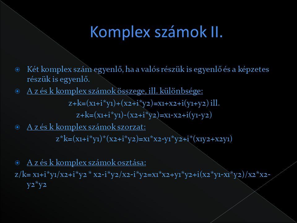  Két komplex szám egyenlő, ha a valós részük is egyenlő és a képzetes részük is egyenlő.  A z és k komplex számok összege, ill. különbsége: z+k=(x1+