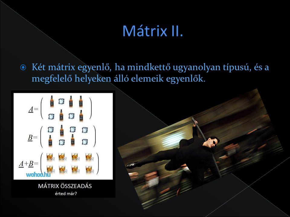  Két mátrix egyenlő, ha mindkettő ugyanolyan típusú, és a megfelelő helyeken álló elemeik egyenlők.