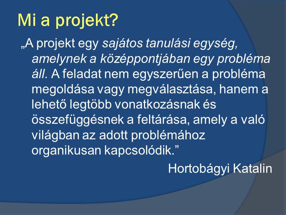 """Mi a projekt? """"A projekt egy sajátos tanulási egység, amelynek a középpontjában egy probléma áll. A feladat nem egyszerűen a probléma megoldása vagy m"""