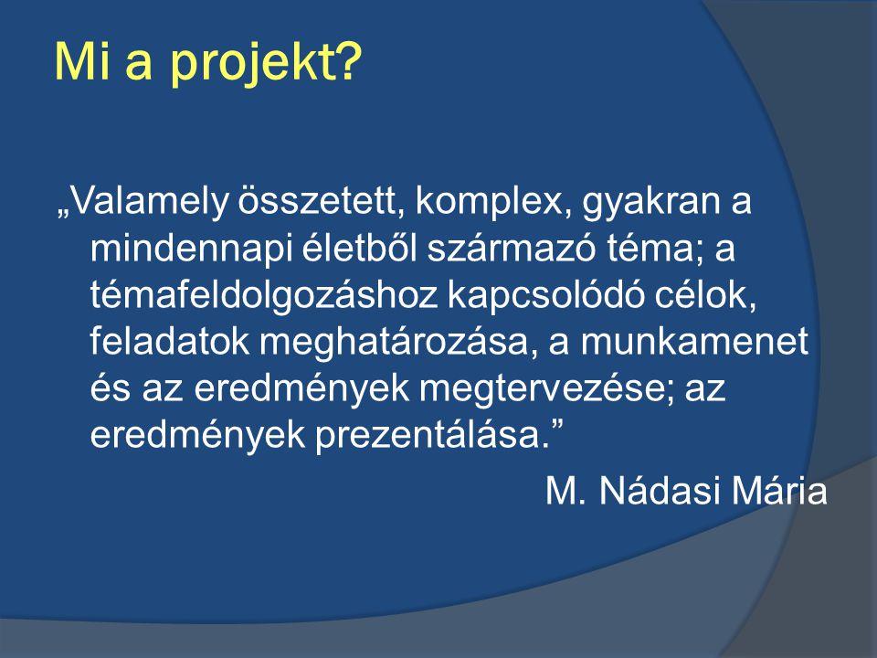 """Mi a projekt? """"Valamely összetett, komplex, gyakran a mindennapi életből származó téma; a témafeldolgozáshoz kapcsolódó célok, feladatok meghatározása"""