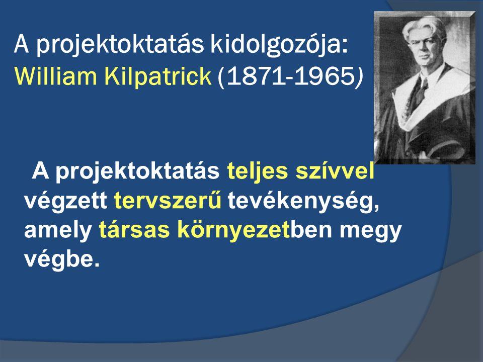 A projektoktatás kidolgozója: William Kilpatrick (1871-1965) A projektoktatás teljes szívvel végzett tervszerű tevékenység, amely társas környezetben