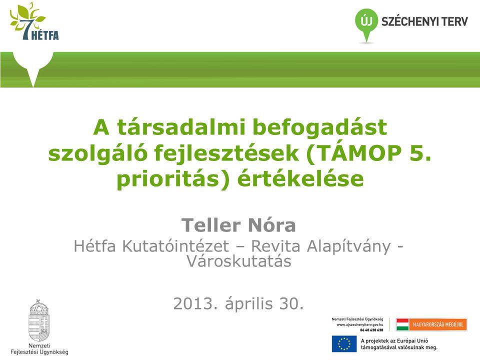 A társadalmi befogadást szolgáló fejlesztések (TÁMOP 5. prioritás) értékelése Teller Nóra Hétfa Kutatóintézet – Revita Alapítvány - Városkutatás 2013.