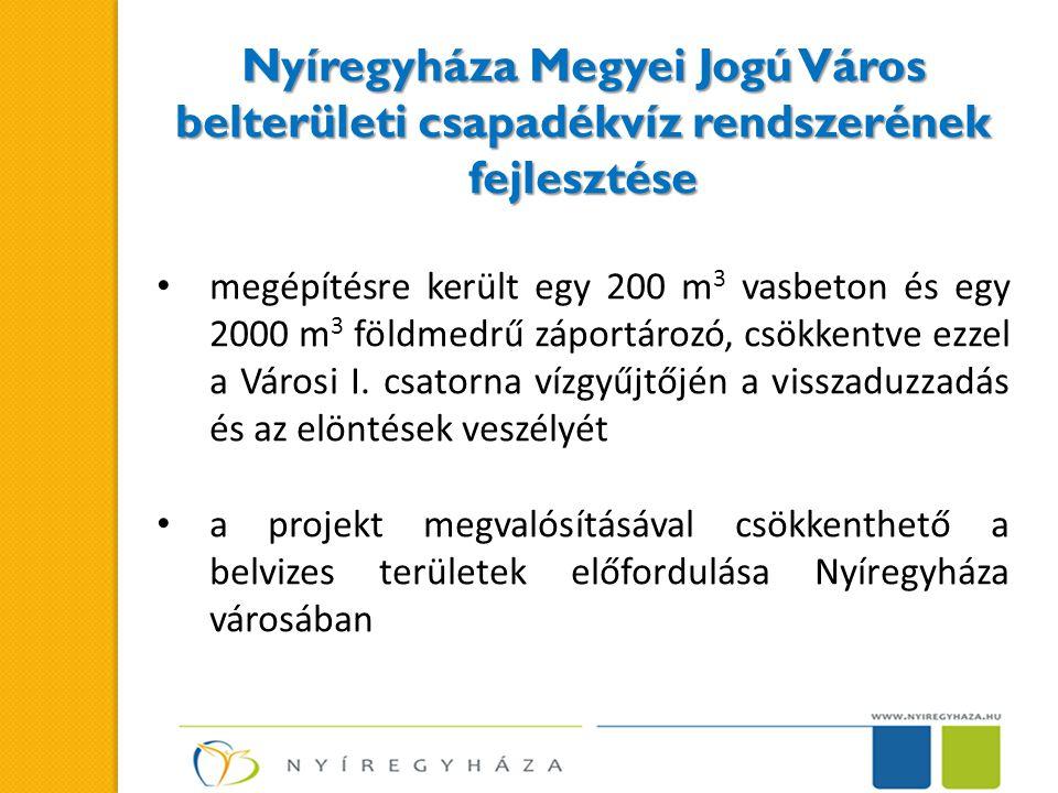 Nyíregyháza Megyei Jogú Város belterületi csapadékvíz rendszerének fejlesztése • megépítésre került egy 200 m 3 vasbeton és egy 2000 m 3 földmedrű záportározó, csökkentve ezzel a Városi I.