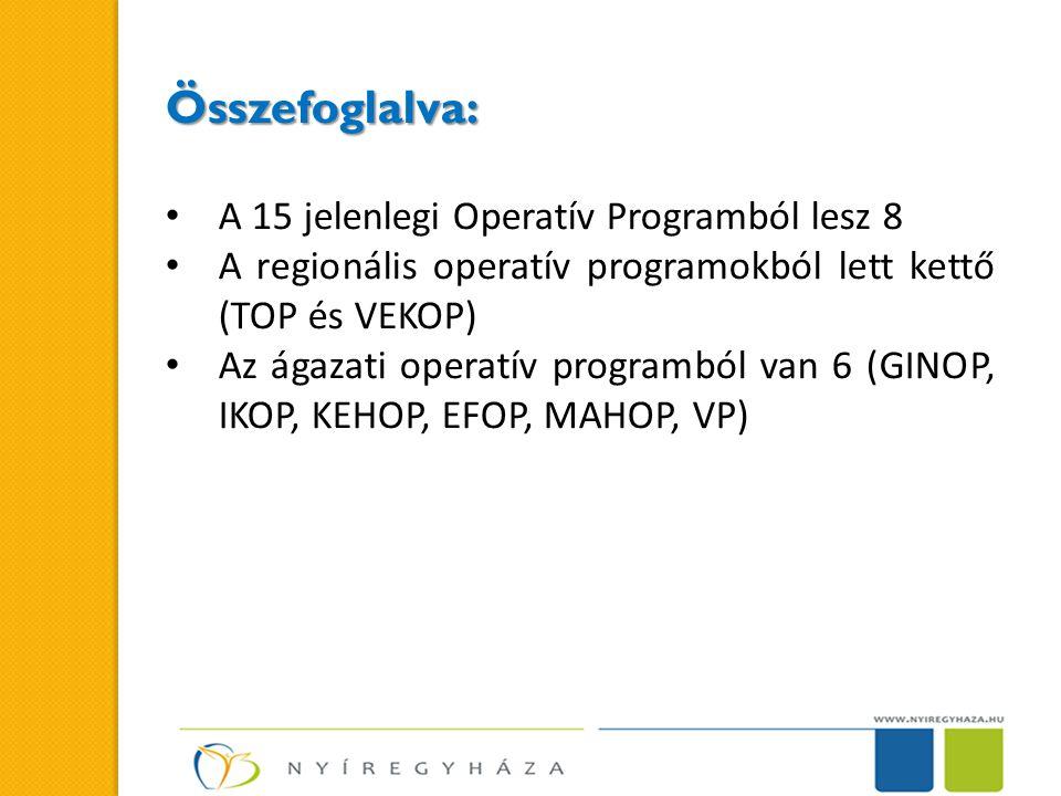 Összefoglalva: • A 15 jelenlegi Operatív Programból lesz 8 • A regionális operatív programokból lett kettő (TOP és VEKOP) • Az ágazati operatív programból van 6 (GINOP, IKOP, KEHOP, EFOP, MAHOP, VP)