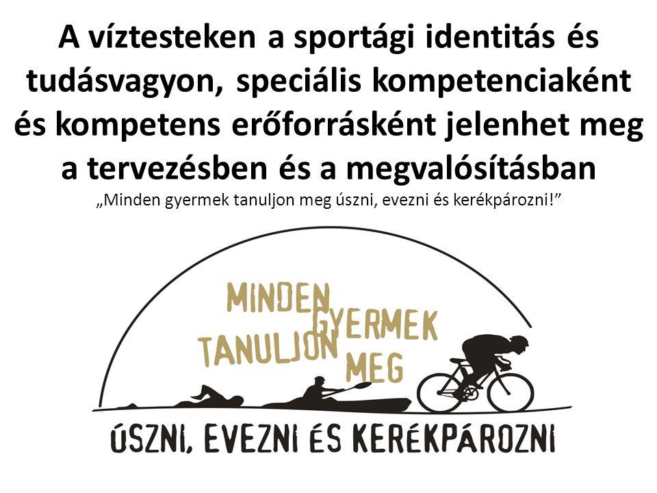 """A víztesteken a sportági identitás és tudásvagyon, speciális kompetenciaként és kompetens erőforrásként jelenhet meg a tervezésben és a megvalósításban """"Minden gyermek tanuljon meg úszni, evezni és kerékpározni!"""