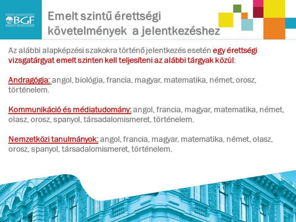 Emelt szintű érettségi követelmények a jelentkezéshez 13 Az alábbi alapképzési szakokra történő jelentkezés esetén egy érettségi vizsgatárgyat emelt szinten kell teljesíteni az alábbi tárgyak közül: Andragógia: angol, biológia, francia, magyar, matematika, német, orosz, történelem.