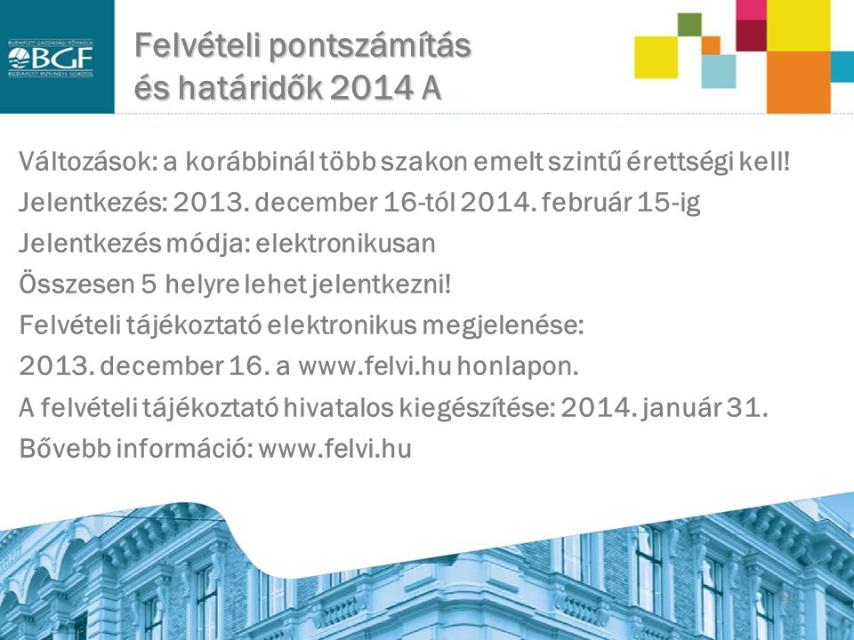 14 Felvételi pontszámítás és határidők 2014 A Változások: a korábbinál több szakon emelt szintű érettségi kell! Jelentkezés: 2013. december 16-tól 201