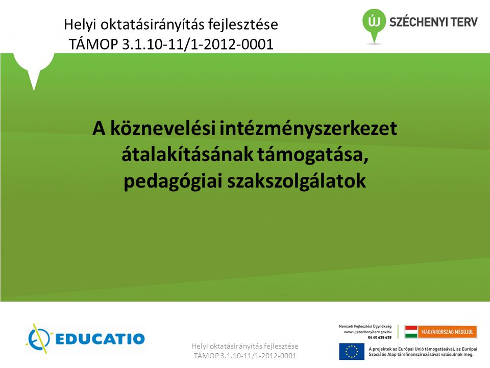 Helyi oktatásirányítás fejlesztése TÁMOP 3.1.10-11/1-2012-0001 Helyi oktatásirányítás fejlesztése TÁMOP 3.1.10-11/1-2012-0001 A köznevelési intézményszerkezet átalakításának támogatása, pedagógiai szakszolgálatok