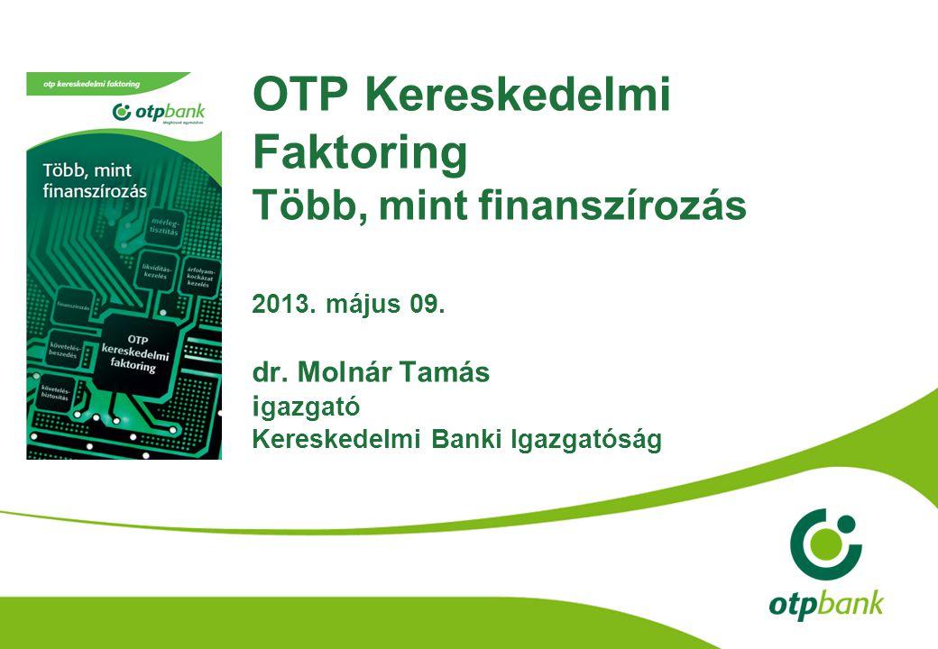 OTP Kereskedelmi Faktoring Több, mint finanszírozás 2013. május 09. dr. Molnár Tamás i gazgató Kereskedelmi Banki Igazgatóság