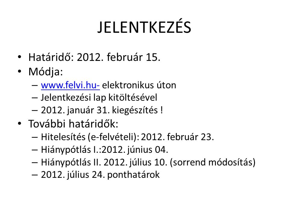 JELENTKEZÉS • Határidő: 2012. február 15. • Módja: – www.felvi.hu- elektronikus úton www.felvi.hu- – Jelentkezési lap kitöltésével – 2012. január 31.