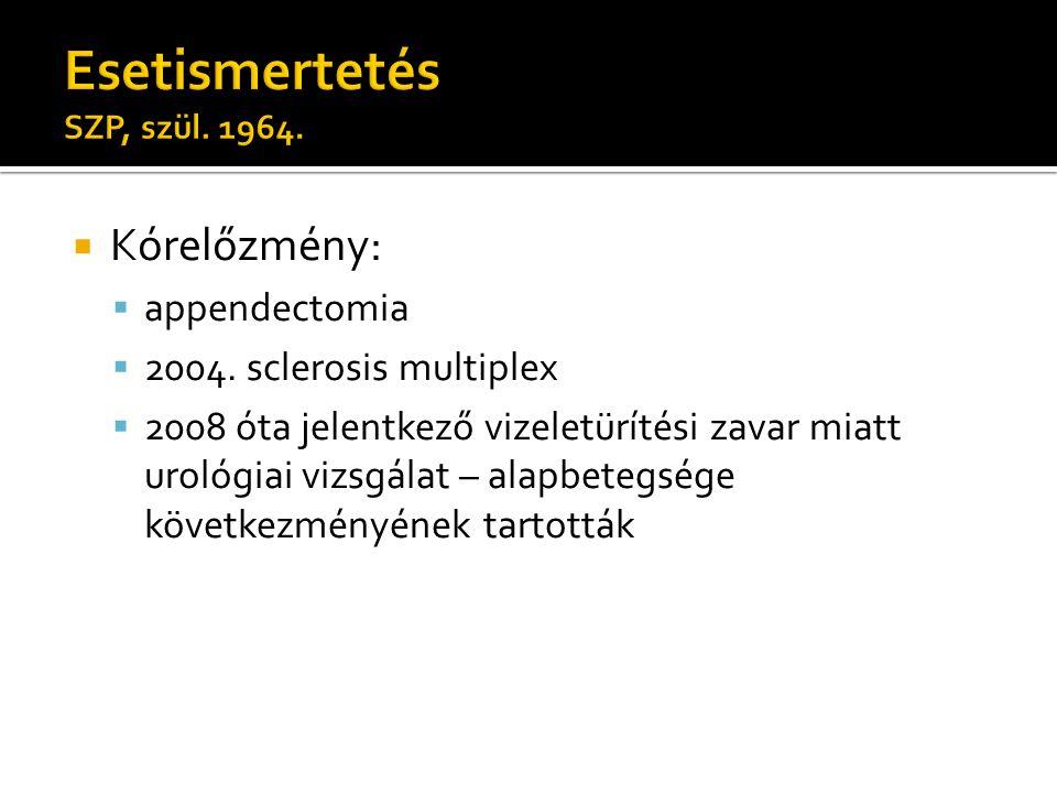  Kórelőzmény:  appendectomia  2004. sclerosis multiplex  2008 óta jelentkező vizeletürítési zavar miatt urológiai vizsgálat – alapbetegsége követk