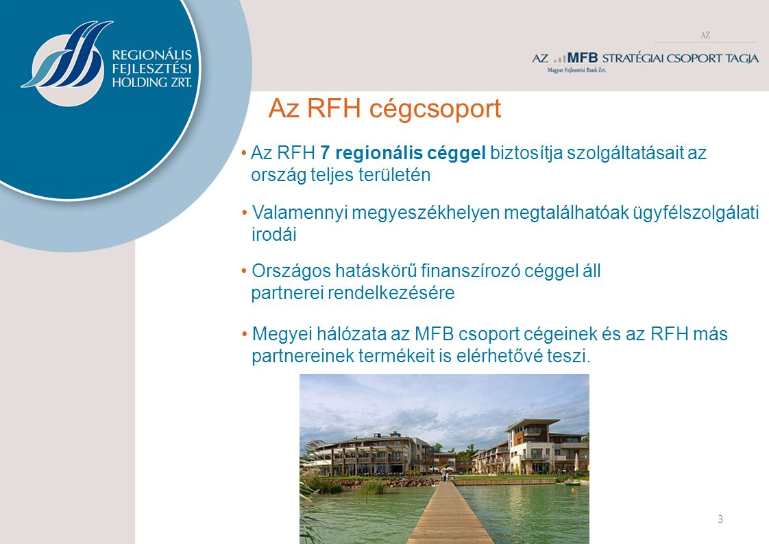 3 Az RFH cégcsoport • Országos hatáskörű finanszírozó céggel áll partnerei rendelkezésére • Az RFH 7 regionális céggel biztosítja szolgáltatásait az ország teljes területén • Valamennyi megyeszékhelyen megtalálhatóak ügyfélszolgálati irodái • Megyei hálózata az MFB csoport cégeinek és az RFH más partnereinek termékeit is elérhetővé teszi.