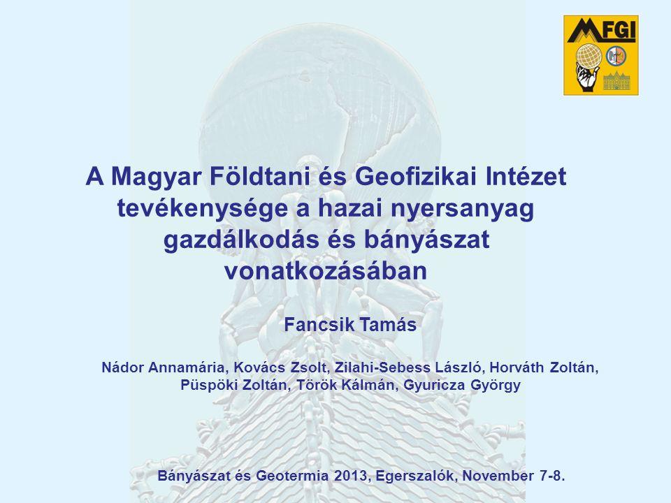 A Magyar Földtani és Geofizikai Intézet tevékenysége a hazai nyersanyag gazdálkodás és bányászat vonatkozásában Bányászat és Geotermia 2013, Egerszalók, November 7-8.