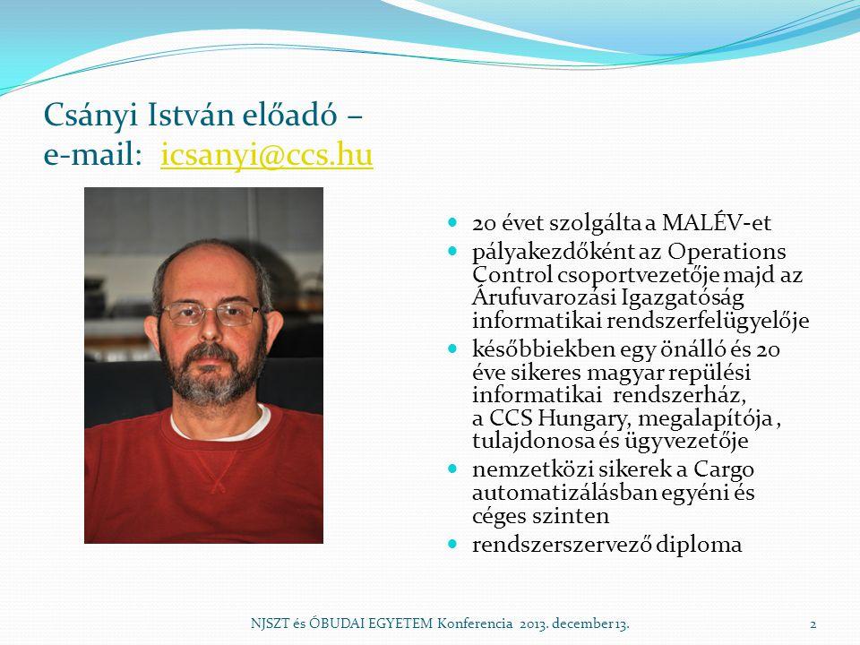 Csányi István előadó – e-mail: icsanyi@ccs.huicsanyi@ccs.hu  20 évet szolgálta a MALÉV-et  pályakezdőként az Operations Control csoportvezetője majd az Árufuvarozási Igazgatóság informatikai rendszerfelügyelője  későbbiekben egy önálló és 20 éve sikeres magyar repülési informatikai rendszerház, a CCS Hungary, megalapítója, tulajdonosa és ügyvezetője  nemzetközi sikerek a Cargo automatizálásban egyéni és céges szinten  rendszerszervező diploma NJSZT és ÓBUDAI EGYETEM Konferencia 2013.