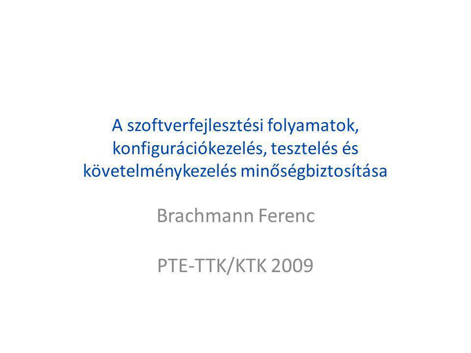 A szoftverfejlesztési folyamatok, konfigurációkezelés, tesztelés és követelménykezelés minőségbiztosítása Brachmann Ferenc PTE-TTK/KTK 2009