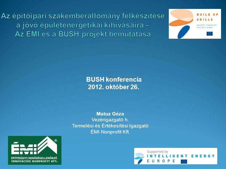 BUSH konferencia 2012. október 26. Matuz Géza Vezérigazgató h. Termelési és Értékesítési Igazgató ÉMI Nonprofit Kft.