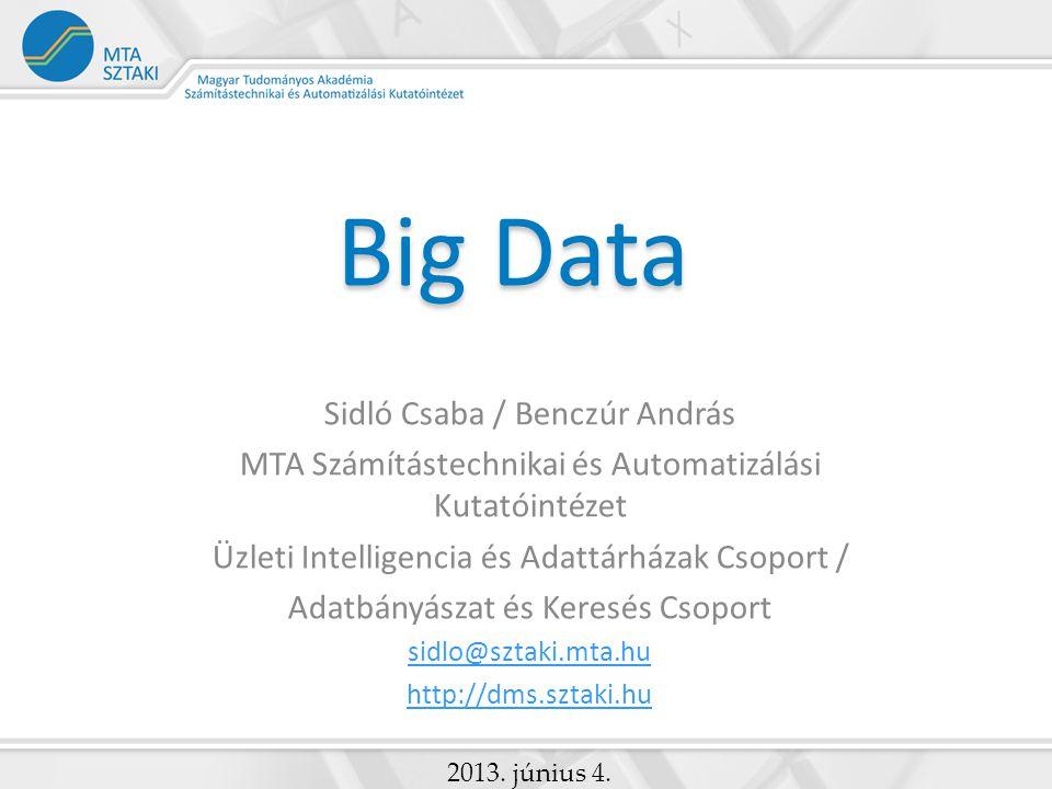 Big Data Sidló Csaba / Benczúr András MTA Számítástechnikai és Automatizálási Kutatóintézet Üzleti Intelligencia és Adattárházak Csoport / Adatbányász