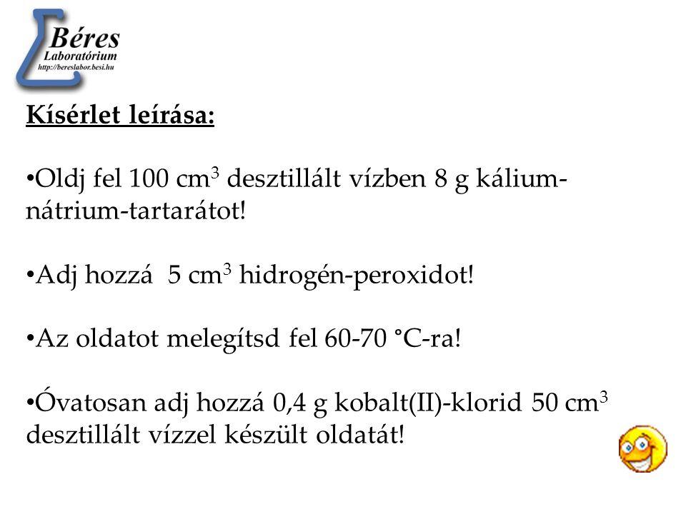 Kísérlet leírása: • Oldj fel 100 cm 3 desztillált vízben 8 g kálium- nátrium-tartarátot! • Adj hozzá 5 cm 3 hidrogén-peroxidot! • Az oldatot melegítsd