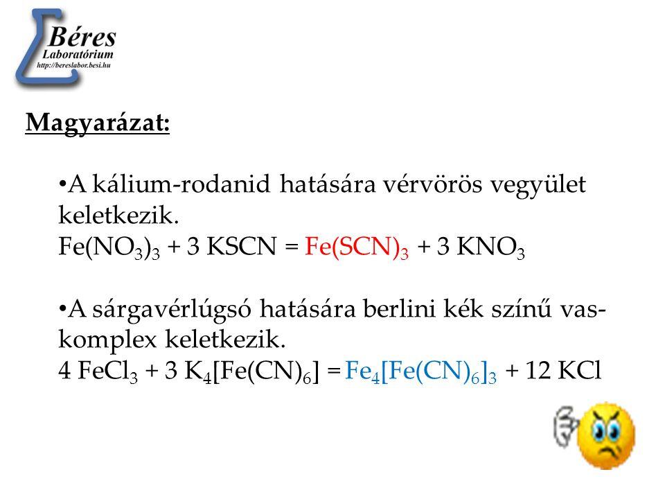 Magyarázat: • A kálium-rodanid hatására vérvörös vegyület keletkezik. Fe(NO 3 ) 3 + 3 KSCN = Fe(SCN) 3 + 3 KNO 3 • A sárgavérlúgsó hatására berlini ké