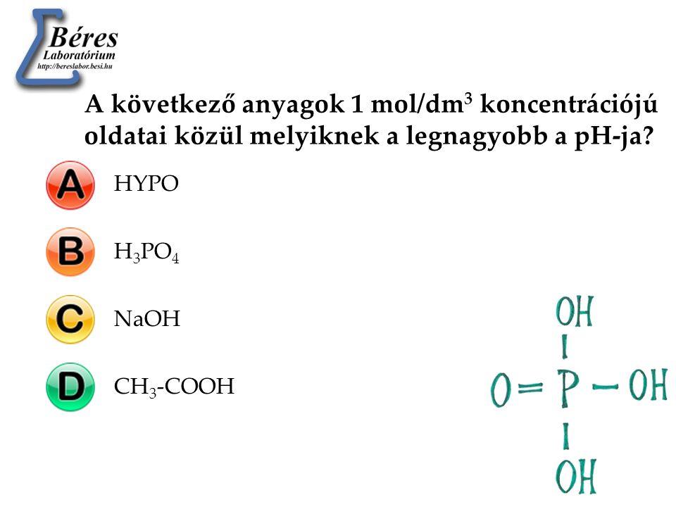 A következő anyagok 1 mol/dm 3 koncentrációjú oldatai közül melyiknek a legnagyobb a pH-ja? HYPOH 3 PO 4 NaOHCH 3 -COOH