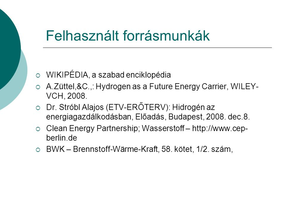 Felhasznált forrásmunkák  WIKIPÉDIA, a szabad enciklopédia  A.Züttel,&C.,: Hydrogen as a Future Energy Carrier, WILEY- VCH, 2008.  Dr. Stróbl Alajo