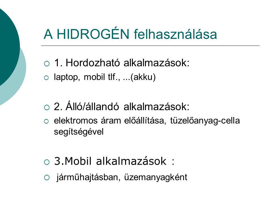 A HIDROGÉN felhasználása  1. Hordozható alkalmazások:  laptop, mobil tlf.,...(akku)  2. Álló/állandó alkalmazások:  elektromos áram előállítása, t