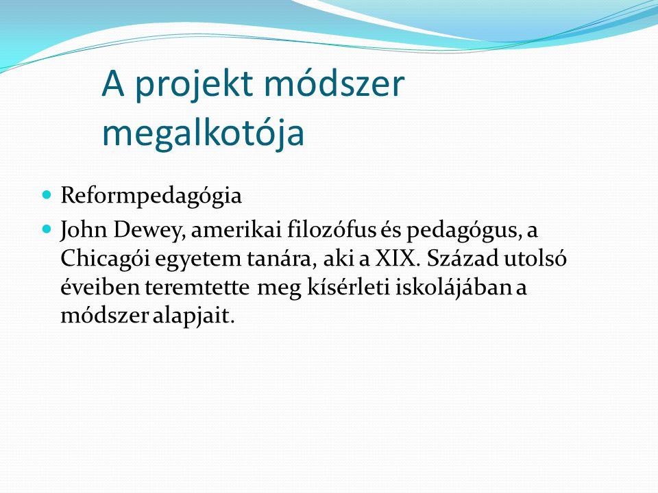 A projekt módszer megalkotója  Reformpedagógia  John Dewey, amerikai filozófus és pedagógus, a Chicagói egyetem tanára, aki a XIX. Század utolsó éve