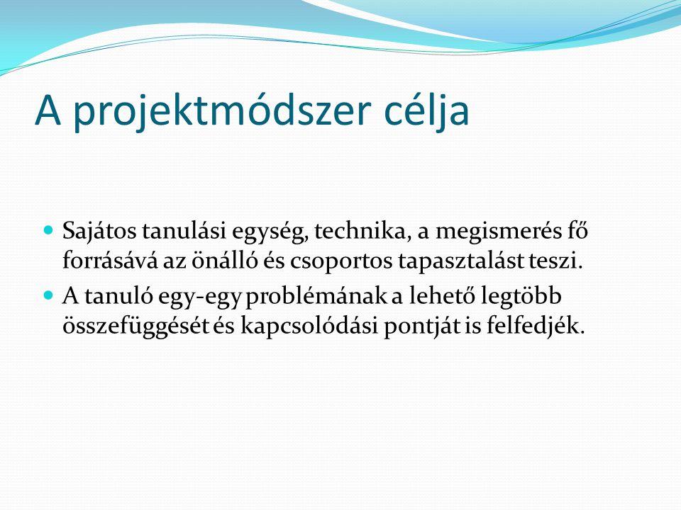 A projektmódszer célja  Sajátos tanulási egység, technika, a megismerés fő forrásává az önálló és csoportos tapasztalást teszi.  A tanuló egy-egy pr