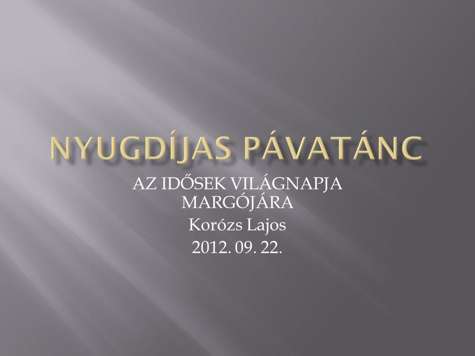 AZ IDŐSEK VILÁGNAPJA MARGÓJÁRA Korózs Lajos 2012. 09. 22.