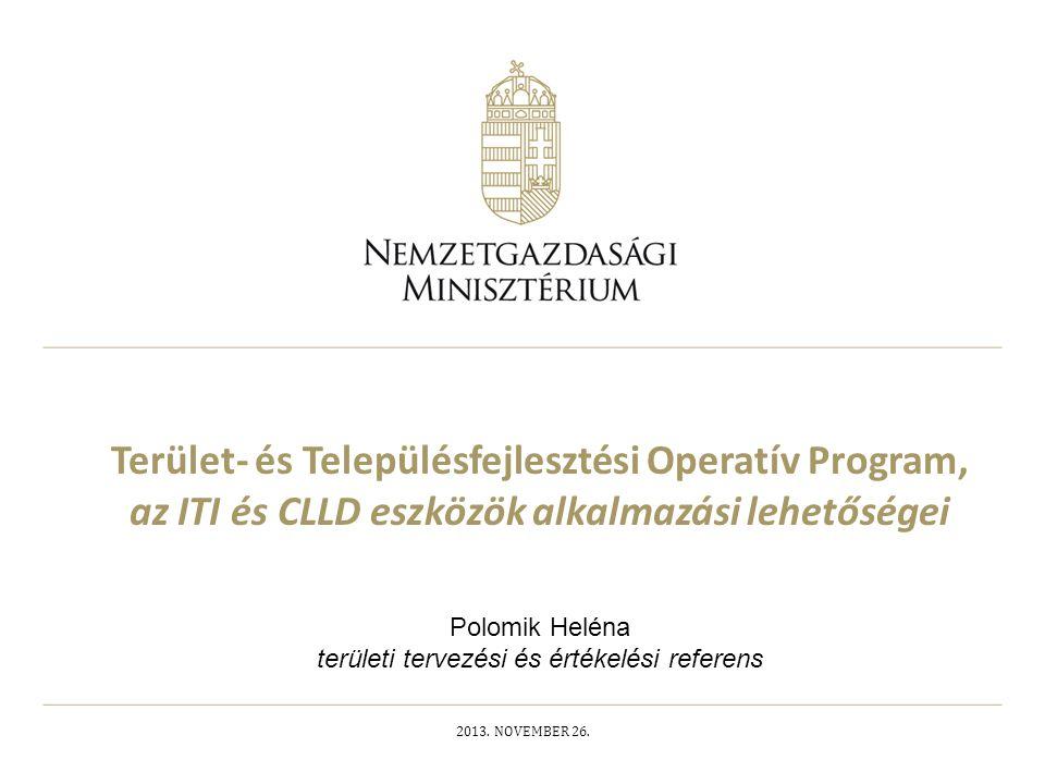 Terület- és Településfejlesztési Operatív Program, az ITI és CLLD eszközök alkalmazási lehetőségei 2013. NOVEMBER 26. Polomik Heléna területi tervezés
