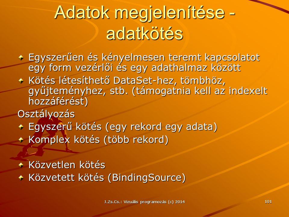 J.Zs.Cs.: Vizuális programozás (c) 2014 101 Adatok megjelenítése - adatkötés Egyszerűen és kényelmesen teremt kapcsolatot egy form vezérlői és egy ada