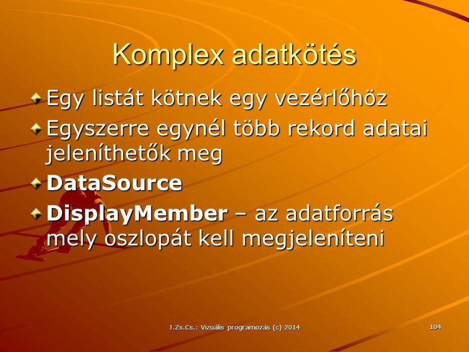 J.Zs.Cs.: Vizuális programozás (c) 2014 104 Komplex adatkötés Egy listát kötnek egy vezérlőhöz Egyszerre egynél több rekord adatai jeleníthetők meg Da