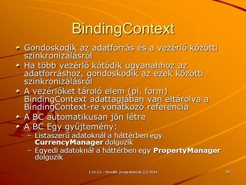 J.Zs.Cs.: Vizuális programozás (c) 2014 107 BindingContext Gondoskodik az adatforrás és a vezérlő közötti szinkronizálásról Ha több vezérlő kötődik ug