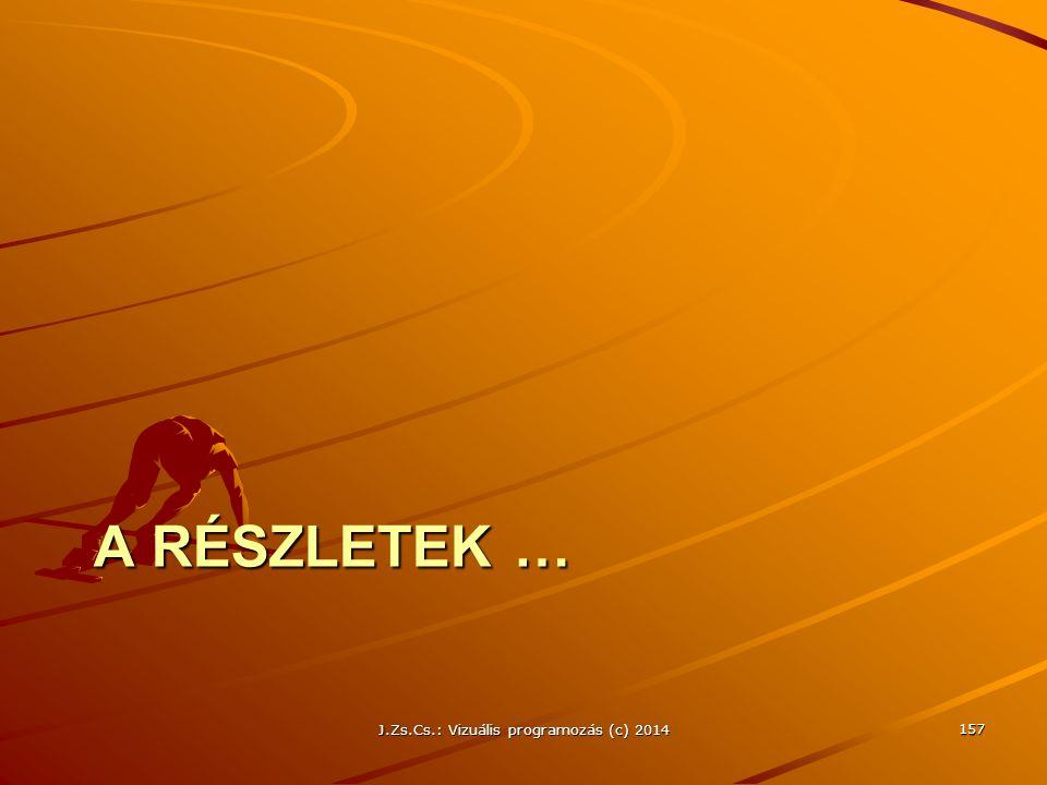 A RÉSZLETEK … J.Zs.Cs.: Vizuális programozás (c) 2014 157