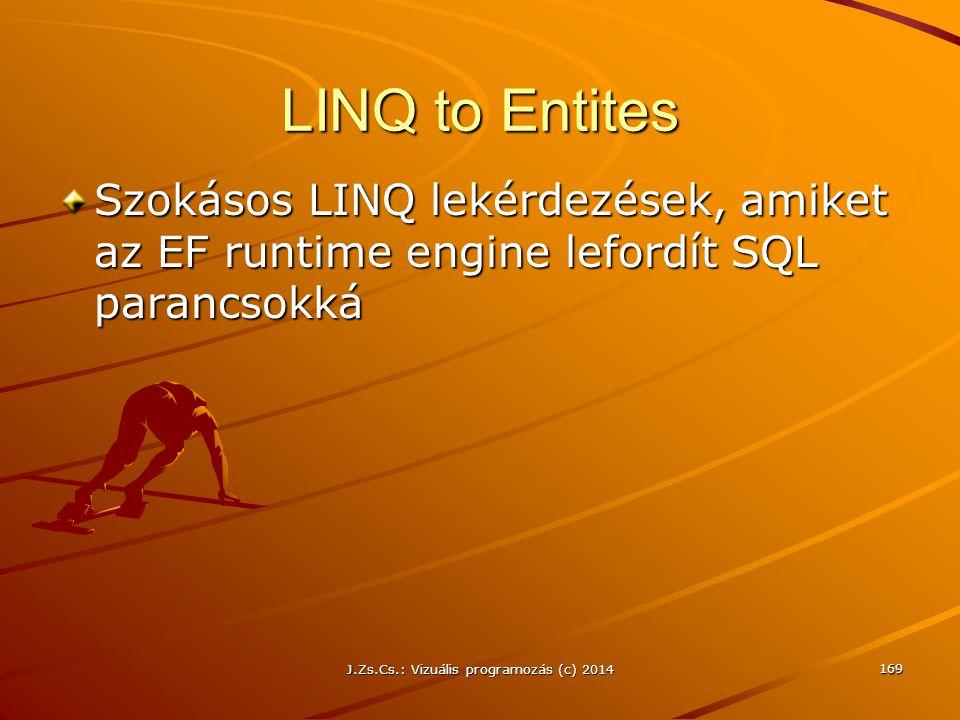 LINQ to Entites Szokásos LINQ lekérdezések, amiket az EF runtime engine lefordít SQL parancsokká J.Zs.Cs.: Vizuális programozás (c) 2014 169