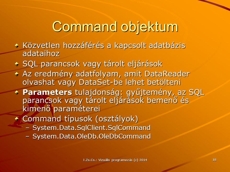 J.Zs.Cs.: Vizuális programozás (c) 2014 18 Command objektum Közvetlen hozzáférés a kapcsolt adatbázis adataihoz SQL parancsok vagy tárolt eljárások Az
