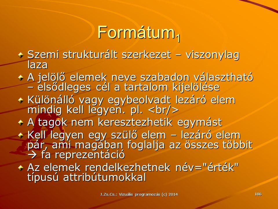 J.Zs.Cs.: Vizuális programozás (c) 2014 186 Formátum 1 Szemi strukturált szerkezet – viszonylag laza A jelölő elemek neve szabadon választható – elsőd