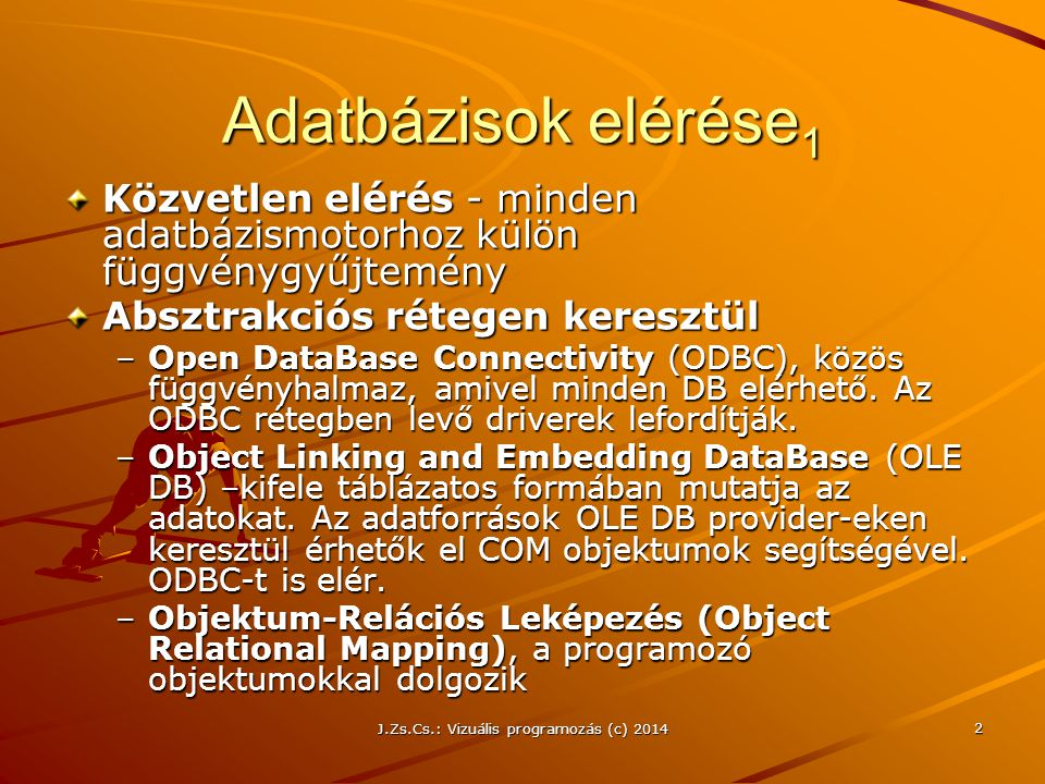 J.Zs.Cs.: Vizuális programozás (c) 2014 33 Kapcsolatalapú adatbáziselérés Beszúrás, Módosítás, Törlés Lépések Kapcsolat objektum létrehozása Kapcsolati sztring összeállítása Kapcsolat létesítése az adatbázishoz Connection objektum segítségével SQL utasítás sztring összeállítása Command objektum létrehozása Kapcsolat megnyitása SQL parancs végrehajtása ExecuteNonQuery Kapcsolat lezárása